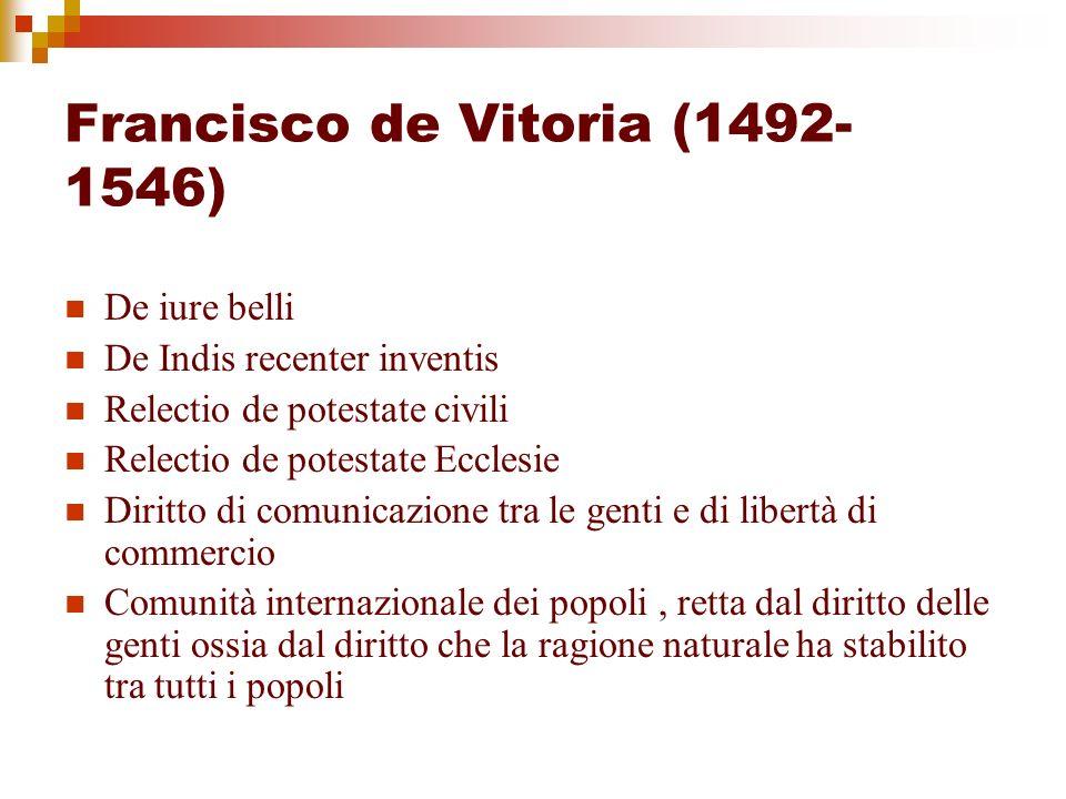 Francisco de Vitoria (1492- 1546) De iure belli De Indis recenter inventis Relectio de potestate civili Relectio de potestate Ecclesie Diritto di comu