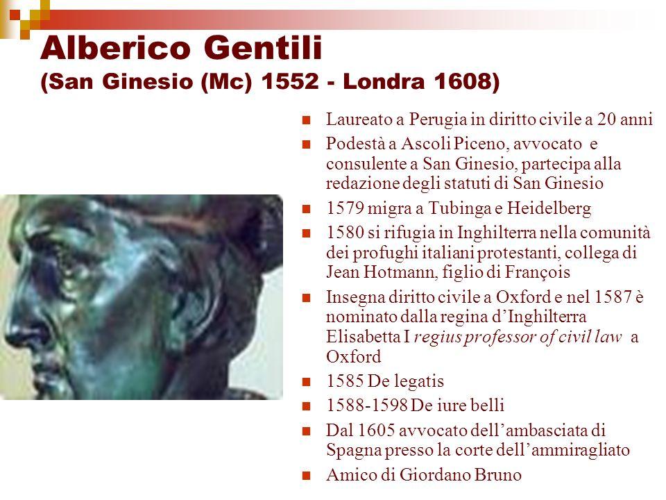 Alberico Gentili (San Ginesio (Mc) 1552 - Londra 1608) Laureato a Perugia in diritto civile a 20 anni Podestà a Ascoli Piceno, avvocato e consulente a