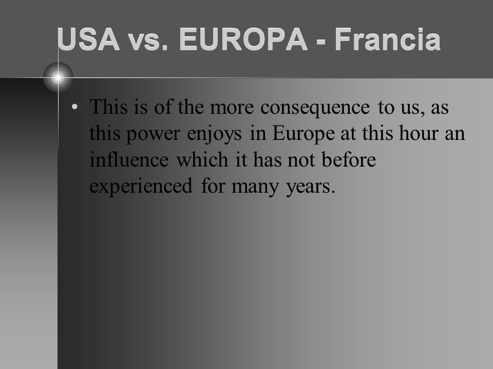 USA vs. EUROPA - Francia This is of the more consequence to us, as this power enjoys in Europe at this hour an influence which it has not before exper