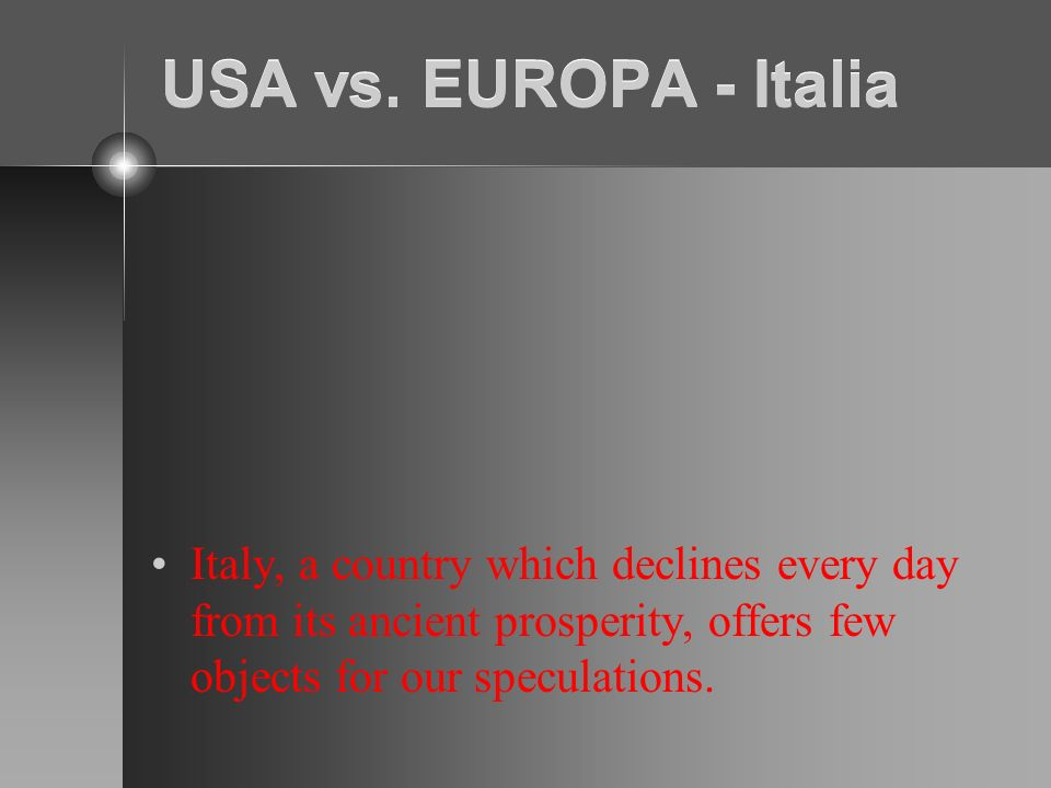 USA vs. EUROPA - Italia Italy, a country which declines every day from its ancient prosperity, offers few objects for our speculations.