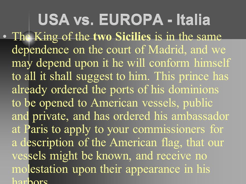USA vs. EUROPA - Italia The King of the two Sicilies is in the same dependence on the court of Madrid, and we may depend upon it he will conform himse