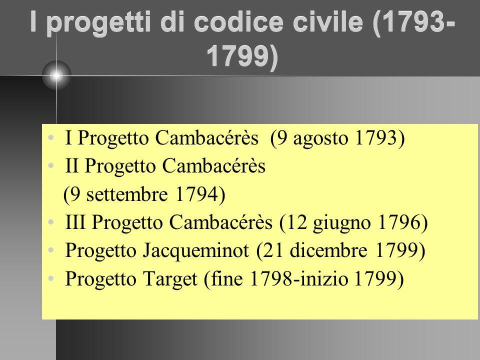 I progetti di codice civile (1793- 1799) I Progetto Cambacérès (9 agosto 1793) II Progetto Cambacérès (9 settembre 1794) III Progetto Cambacérès (12 giugno 1796) Progetto Jacqueminot (21 dicembre 1799) Progetto Target (fine 1798-inizio 1799)