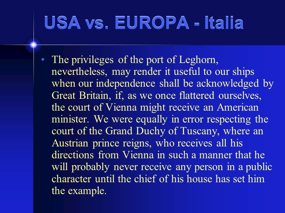 USA vs. EUROPA - Italia The privileges of the port of Leghorn, nevertheless, may render it useful to our ships when our independence shall be acknowle