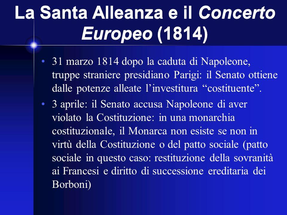 La Santa Alleanza e il Concerto Europeo (1814) 31 marzo 1814 dopo la caduta di Napoleone, truppe straniere presidiano Parigi: il Senato ottiene dalle potenze alleate linvestitura costituente.