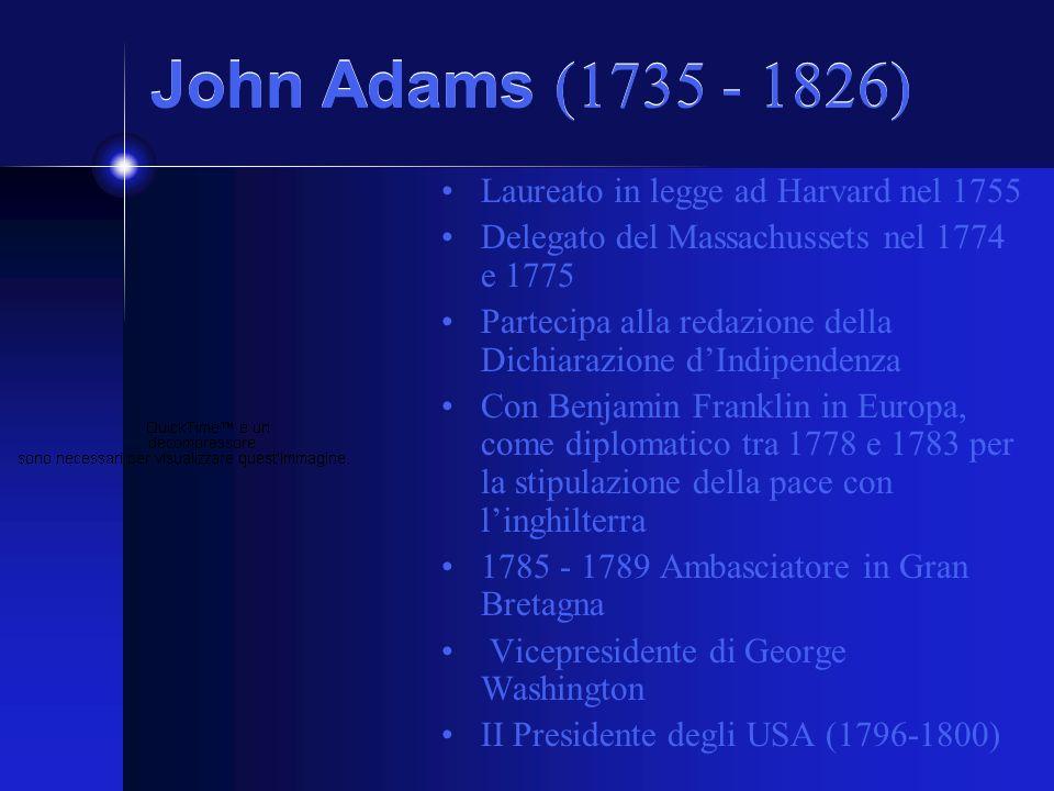 John Adams (1735 - 1826) Laureato in legge ad Harvard nel 1755 Delegato del Massachussets nel 1774 e 1775 Partecipa alla redazione della Dichiarazione dIndipendenza Con Benjamin Franklin in Europa, come diplomatico tra 1778 e 1783 per la stipulazione della pace con linghilterra 1785 - 1789 Ambasciatore in Gran Bretagna Vicepresidente di George Washington II Presidente degli USA (1796-1800)