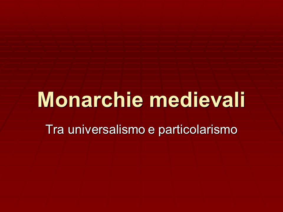 Monarchie medievali Tra universalismo e particolarismo