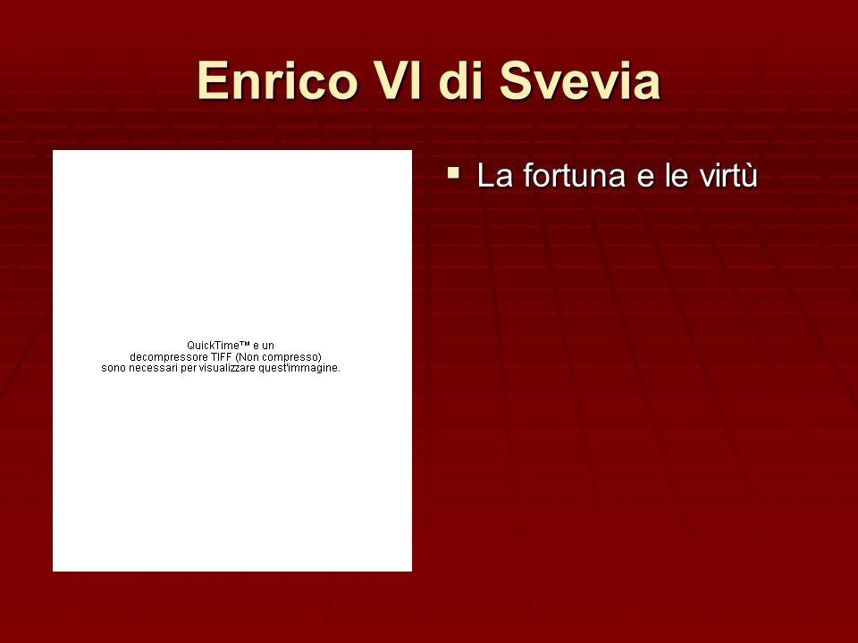 Enrico VI di Svevia La fortuna e le virtù La fortuna e le virtù