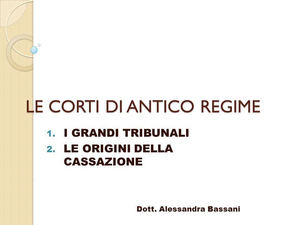 LE CORTI DI ANTICO REGIME 1. I GRANDI TRIBUNALI 2. LE ORIGINI DELLA CASSAZIONE Dott. Alessandra Bassani
