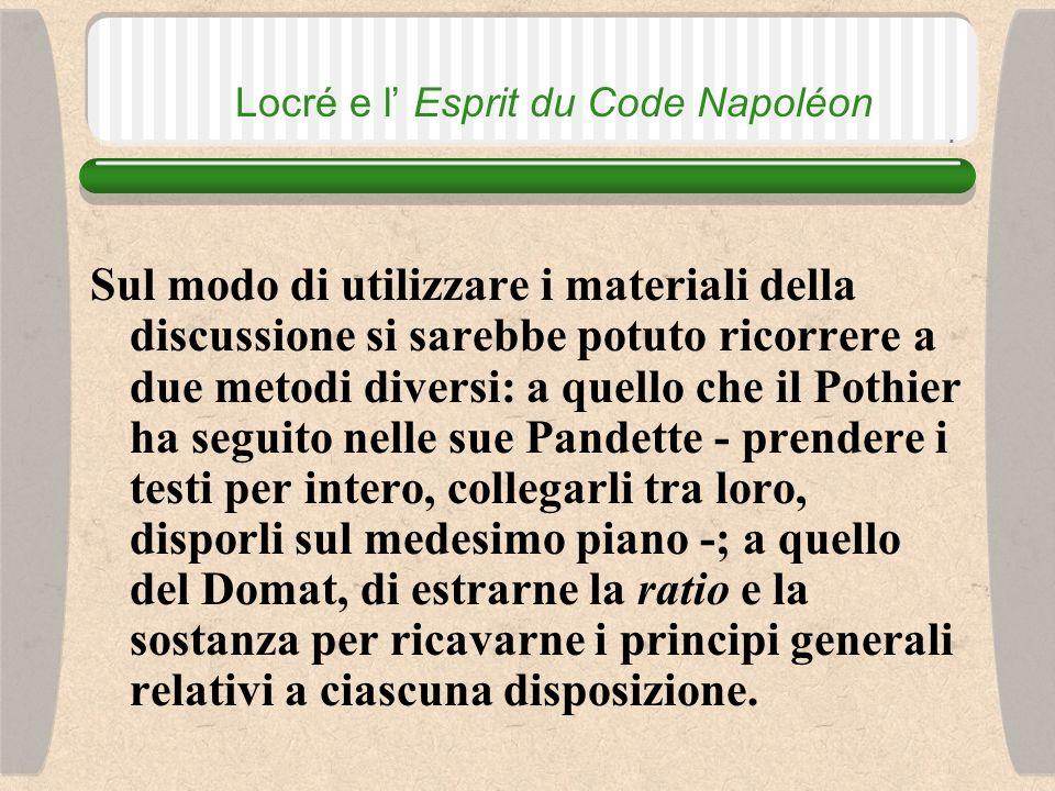 Locré e l Esprit du Code Napoléon Mi sono sforzato di far conoscere la teoria, il sistema, i principi fondamentali di ciascun titolo, sezione di titolo, articolo.