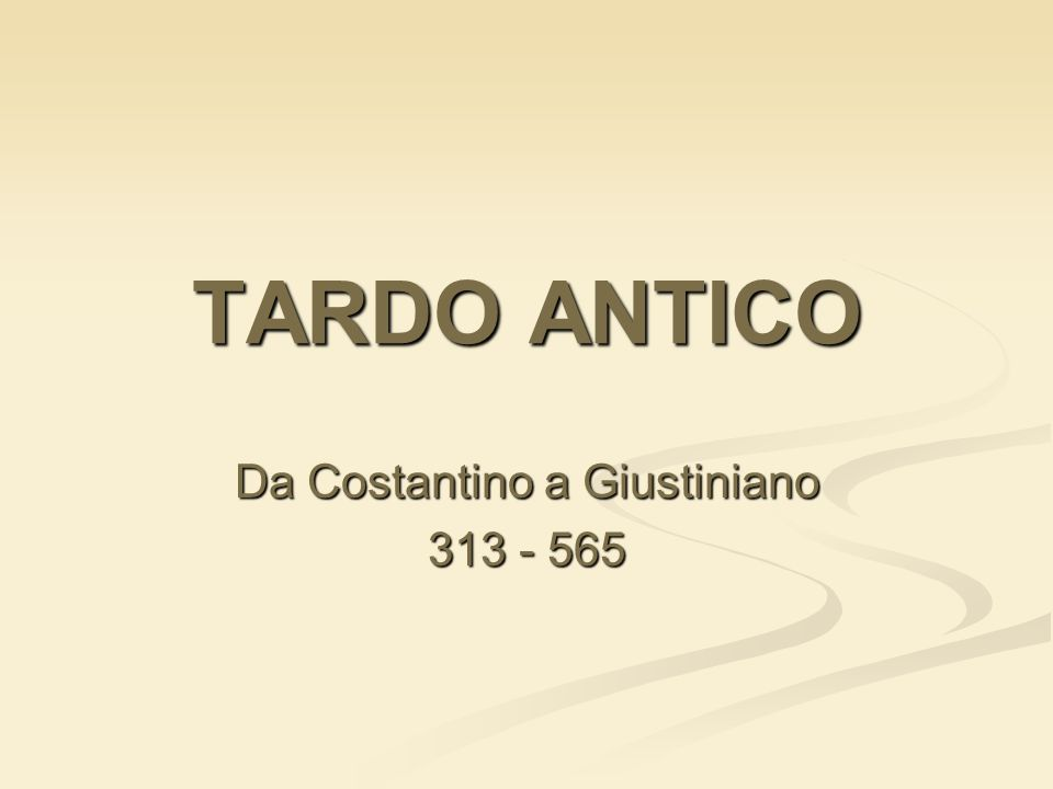 TARDO ANTICO Da Costantino a Giustiniano 313 - 565