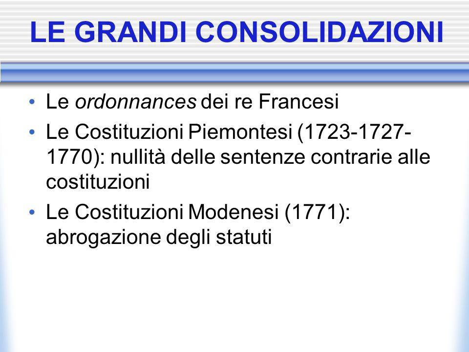 LE GRANDI CONSOLIDAZIONI Le ordonnances dei re Francesi Le Costituzioni Piemontesi (1723-1727- 1770): nullità delle sentenze contrarie alle costituzio