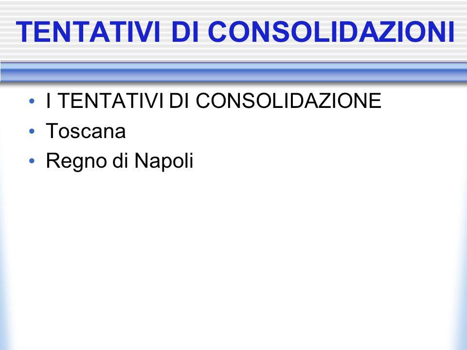 TENTATIVI DI CONSOLIDAZIONI I TENTATIVI DI CONSOLIDAZIONE Toscana Regno di Napoli