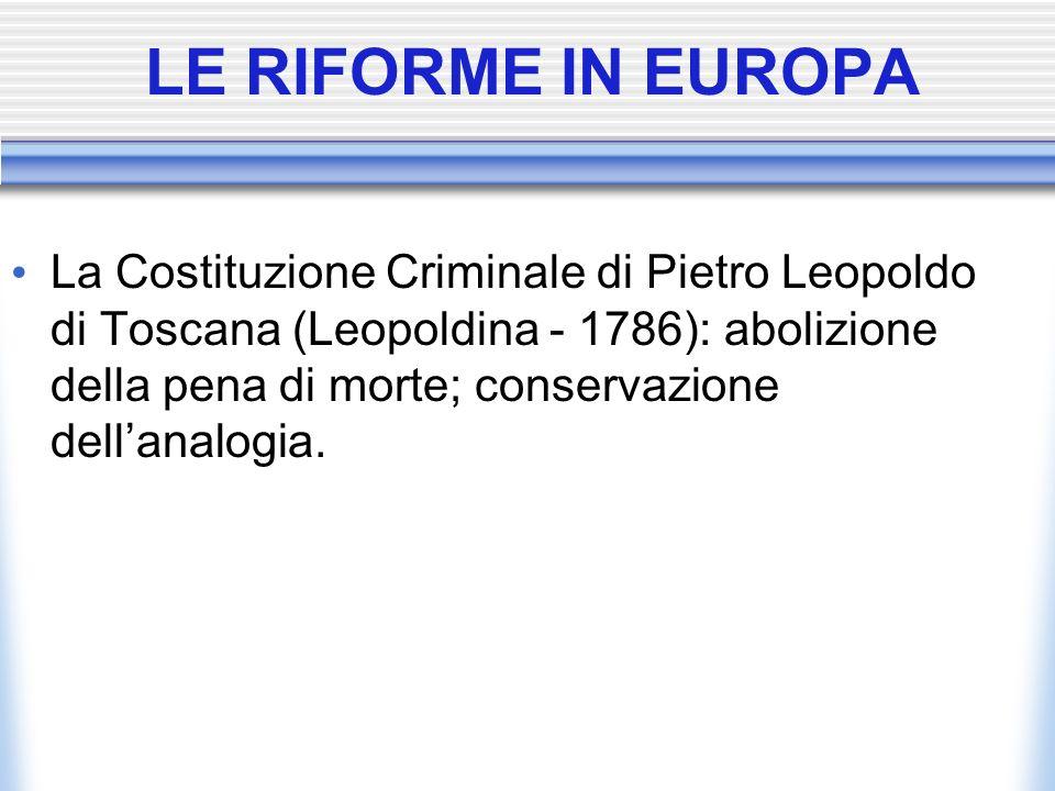 LE RIFORME IN EUROPA La Costituzione Criminale di Pietro Leopoldo di Toscana (Leopoldina - 1786): abolizione della pena di morte; conservazione dellan