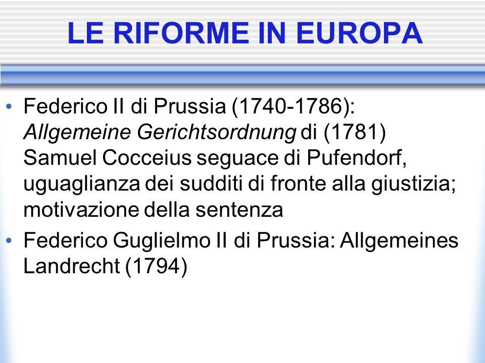 LE RIFORME IN EUROPA Federico II di Prussia (1740-1786): Allgemeine Gerichtsordnung di (1781) Samuel Cocceius seguace di Pufendorf, uguaglianza dei su