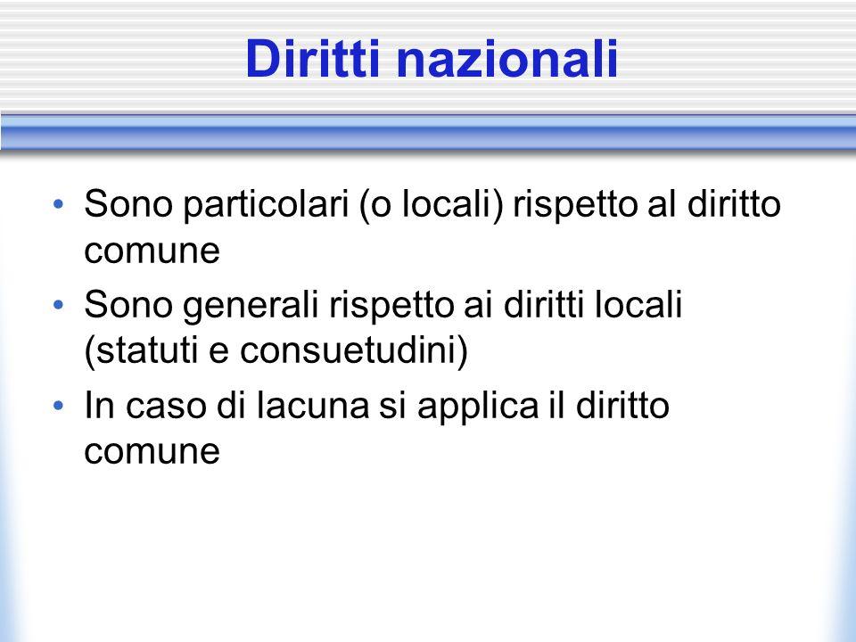 Diritti nazionali Sono particolari (o locali) rispetto al diritto comune Sono generali rispetto ai diritti locali (statuti e consuetudini) In caso di