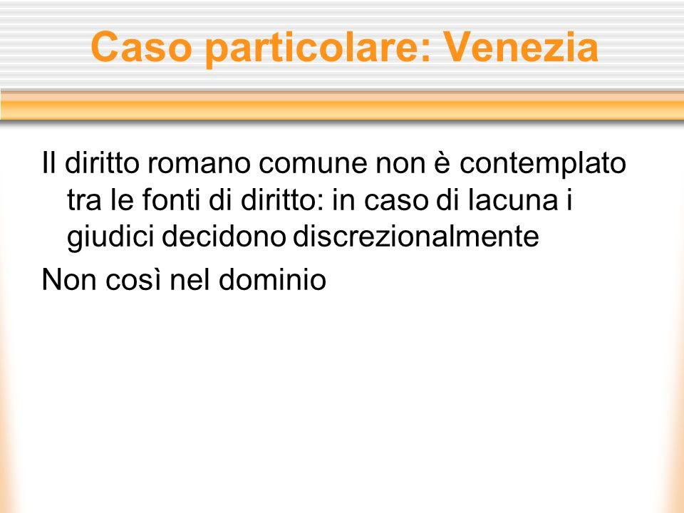 Caso particolare: Venezia Il diritto romano comune non è contemplato tra le fonti di diritto: in caso di lacuna i giudici decidono discrezionalmente N