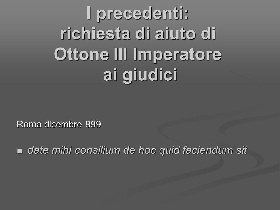 I precedenti: richiesta di aiuto di Ottone III Imperatore ai giudici Roma dicembre 999 date mihi consilium de hoc quid faciendum sit date mihi consili