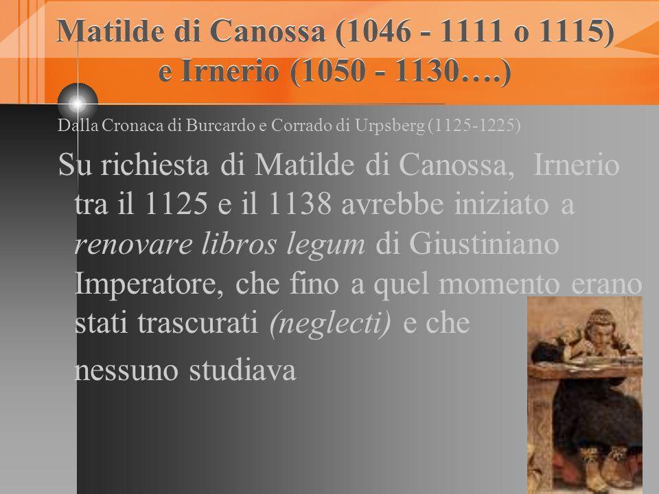 Matilde di Canossa (1046 - 1111 o 1115) e Irnerio (1050 - 1130….) Matilde di Canossa (1046 - 1111 o 1115) e Irnerio (1050 - 1130….) Dalla Cronaca di B