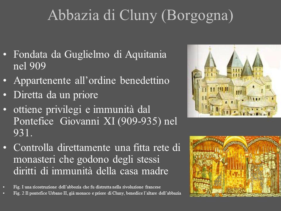 Abbazia di Cluny (Borgogna) Fondata da Guglielmo di Aquitania nel 909 Appartenente allordine benedettino Diretta da un priore ottiene privilegi e immu