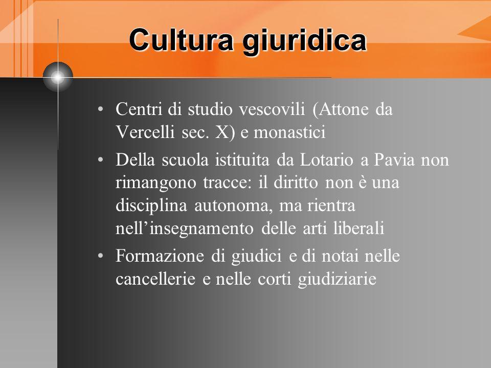 Cultura giuridica Cultura giuridica Centri di studio vescovili (Attone da Vercelli sec. X) e monastici Della scuola istituita da Lotario a Pavia non r
