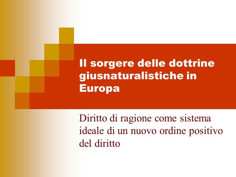 Il sorgere delle dottrine giusnaturalistiche in Europa Diritto di ragione come sistema ideale di un nuovo ordine positivo del diritto