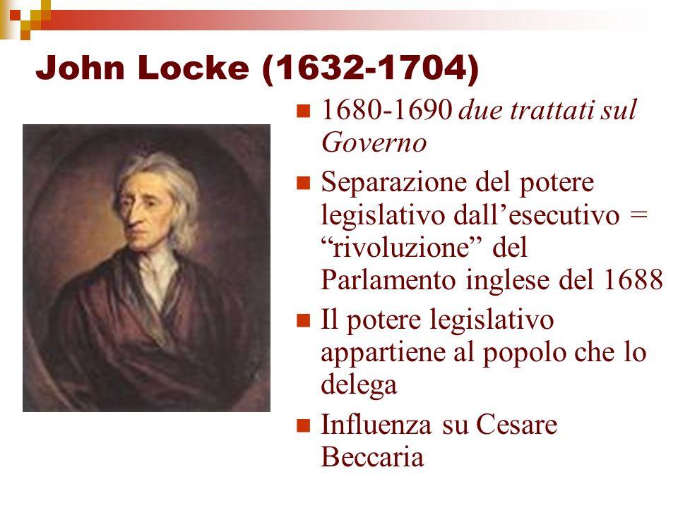 John Locke (1632-1704) 1680-1690 due trattati sul Governo Separazione del potere legislativo dallesecutivo = rivoluzione del Parlamento inglese del 16