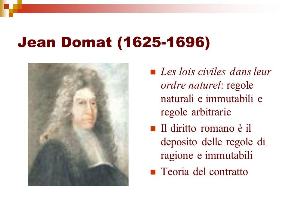 Jean Domat (1625-1696) Les lois civiles dans leur ordre naturel: regole naturali e immutabili e regole arbitrarie Il diritto romano è il deposito dell