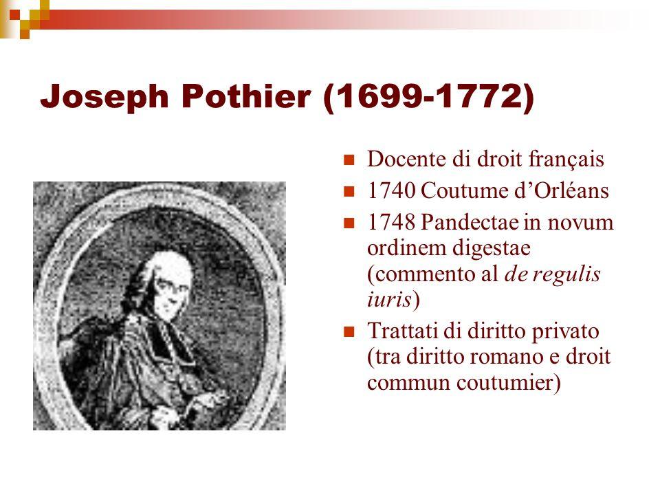 Joseph Pothier (1699-1772) Docente di droit français 1740 Coutume dOrléans 1748 Pandectae in novum ordinem digestae (commento al de regulis iuris) Tra