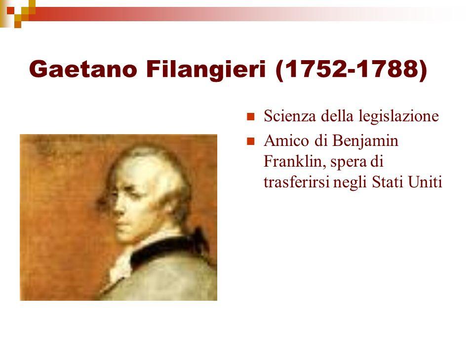 Gaetano Filangieri (1752-1788) Scienza della legislazione Amico di Benjamin Franklin, spera di trasferirsi negli Stati Uniti