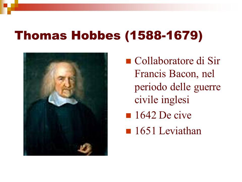 Thomas Hobbes (1588-1679) Collaboratore di Sir Francis Bacon, nel periodo delle guerre civile inglesi 1642 De cive 1651 Leviathan