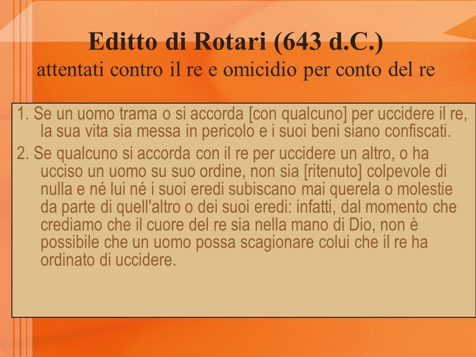 Editto di Rotari (643 d.C.) attentati contro il re e omicidio per conto del re 1. Se un uomo trama o si accorda [con qualcuno] per uccidere il re, la