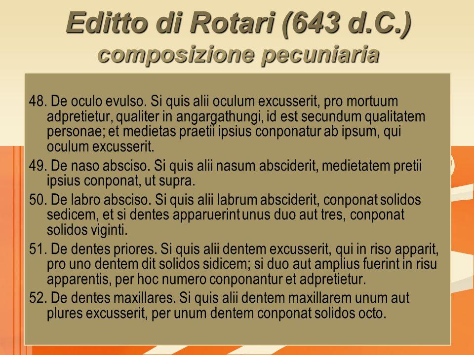 Editto di Rotari (643 d.C.) composizione pecuniaria 48. De oculo evulso. Si quis alii oculum excusserit, pro mortuum adpretietur, qualiter in angargat