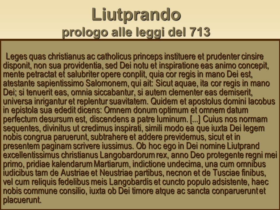 Liutprando prologo alle leggi del 713 Leges quas christianus ac catholicus princeps instituere et prudenter cinsire disponit, non sua providentia, sed