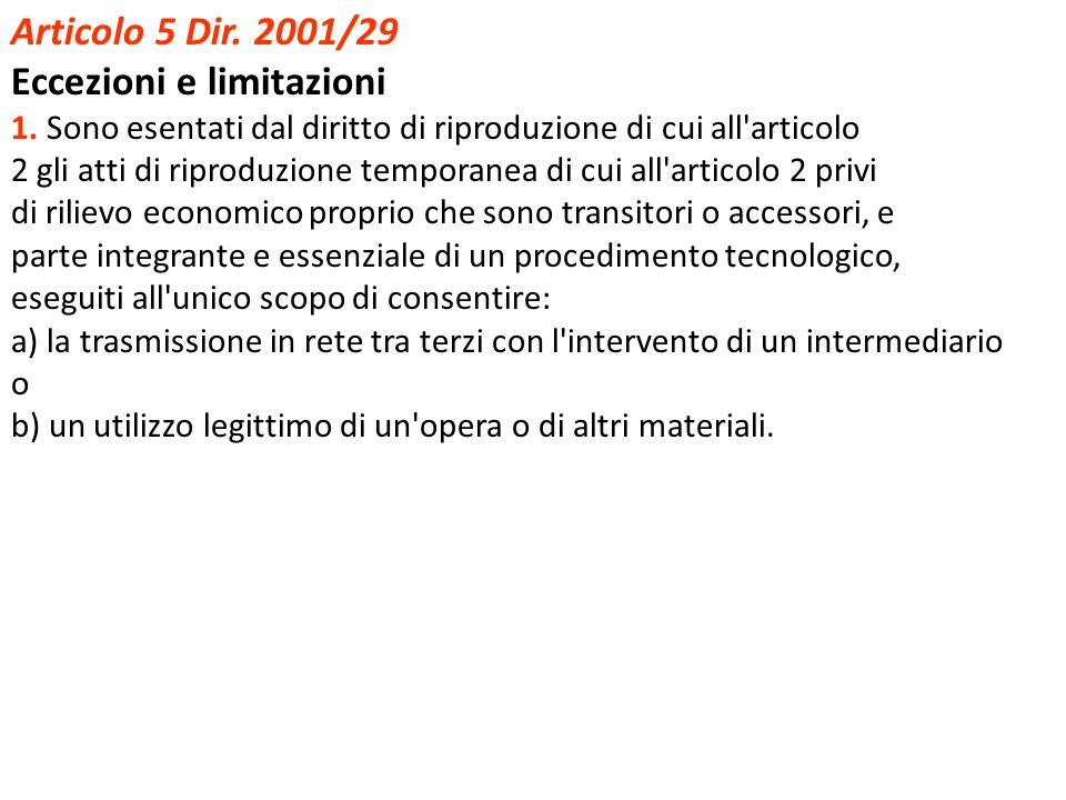 Articolo 5 Dir. 2001/29 Eccezioni e limitazioni 1. Sono esentati dal diritto di riproduzione di cui all'articolo 2 gli atti di riproduzione temporanea