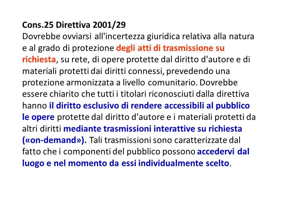 Cons.25 Direttiva 2001/29 Dovrebbe ovviarsi all incertezza giuridica relativa alla natura e al grado di protezione degli atti di trasmissione su richiesta, su rete, di opere protette dal diritto d autore e di materiali protetti dai diritti connessi, prevedendo una protezione armonizzata a livello comunitario.