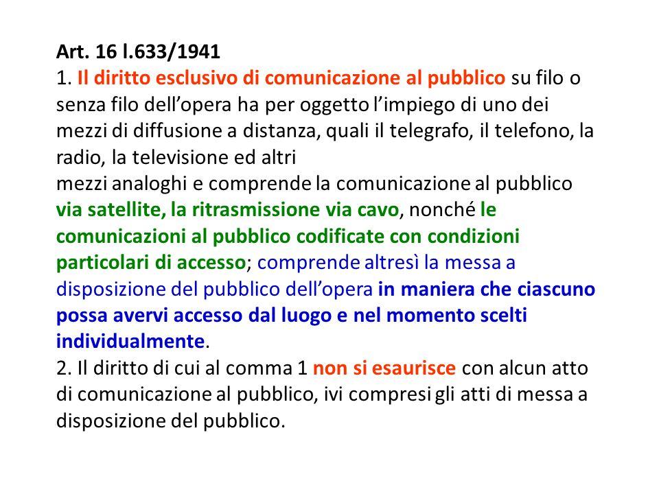 Art. 16 l.633/1941 1. Il diritto esclusivo di comunicazione al pubblico su filo o senza filo dellopera ha per oggetto limpiego di uno dei mezzi di dif