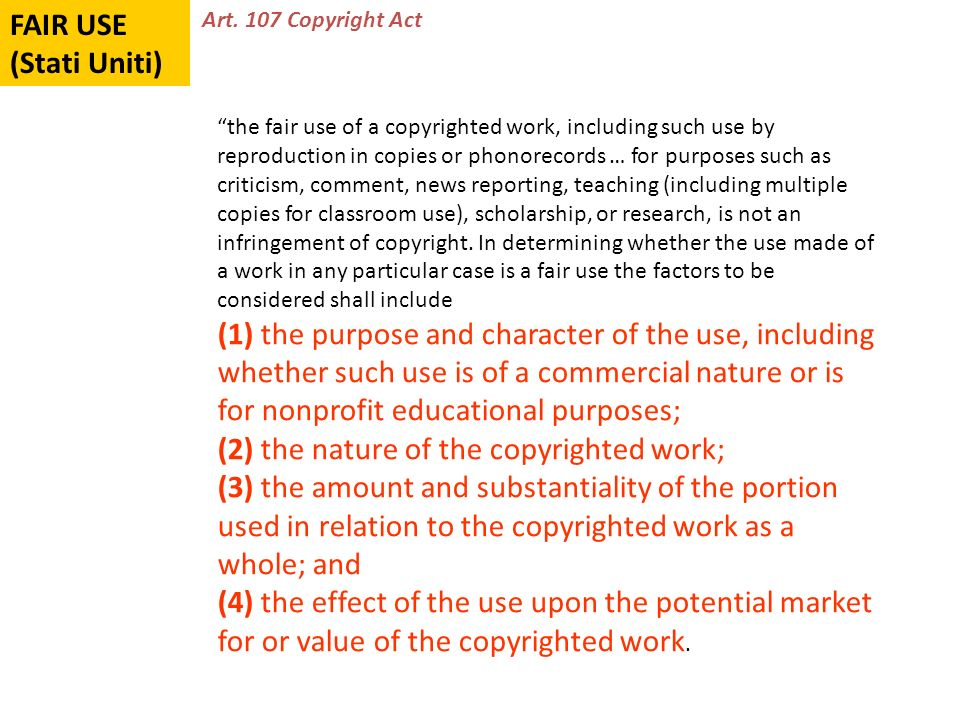 FAIR USE (Stati Uniti) the fair use of a copyrighted work, including such use by reproduction in copies or phonorecords … for purposes such as criticism, comment, news reporting, teaching (including multiple copies for classroom use), scholarship, or research, is not an infringement of copyright.