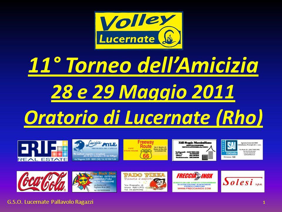 11° Torneo dellAmicizia 28 e 29 Maggio 2011 Oratorio di Lucernate (Rho) G.S.O. Lucernate Pallavolo Ragazzi 1