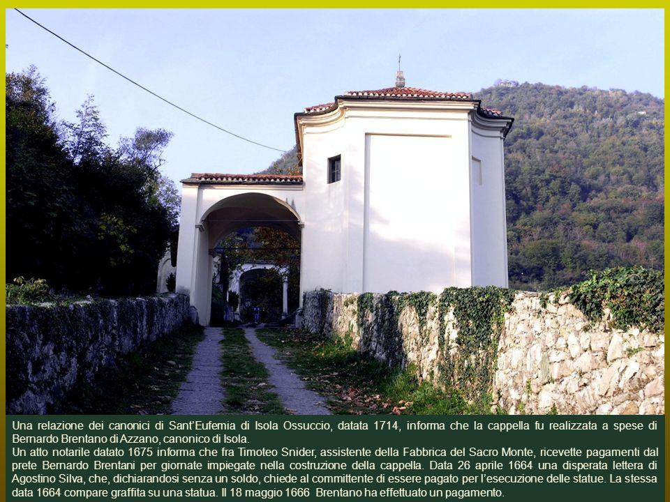Una relazione dei canonici di SantEufemia di Isola Ossuccio, datata 1714, informa che la cappella fu realizzata a spese di Bernardo Brentano di Azzano, canonico di Isola.