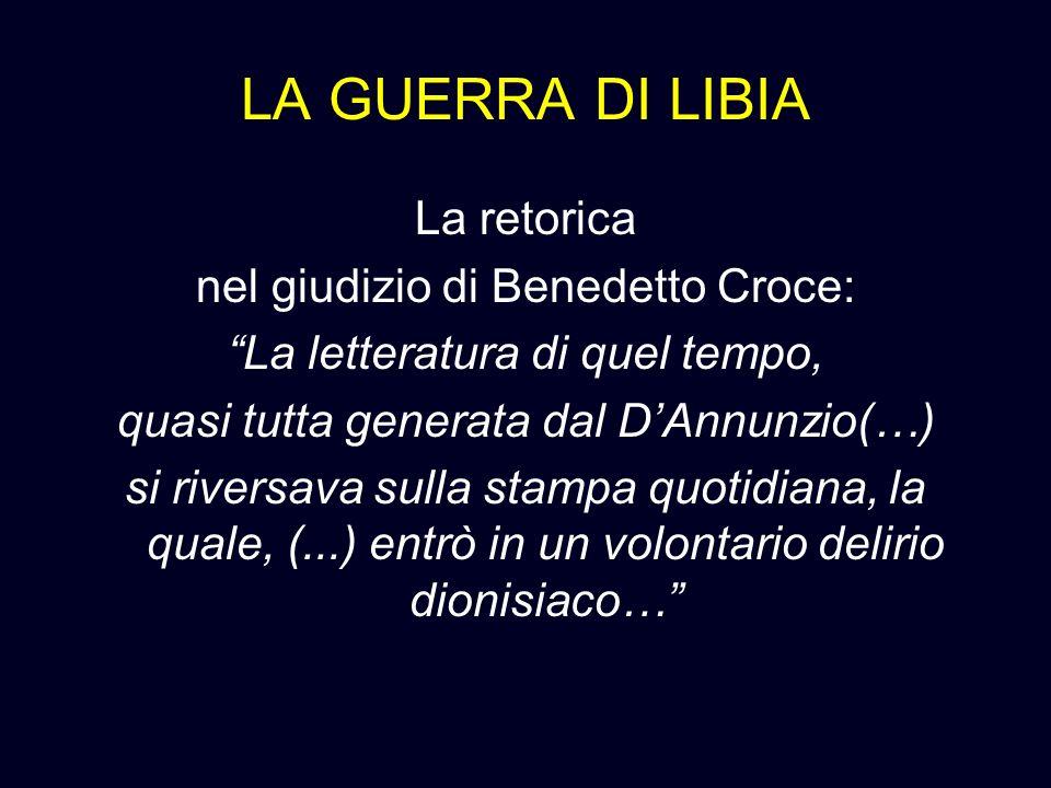 LA GUERRA DI LIBIA La retorica nel giudizio di Benedetto Croce: La letteratura di quel tempo, quasi tutta generata dal DAnnunzio(…) si riversava sulla
