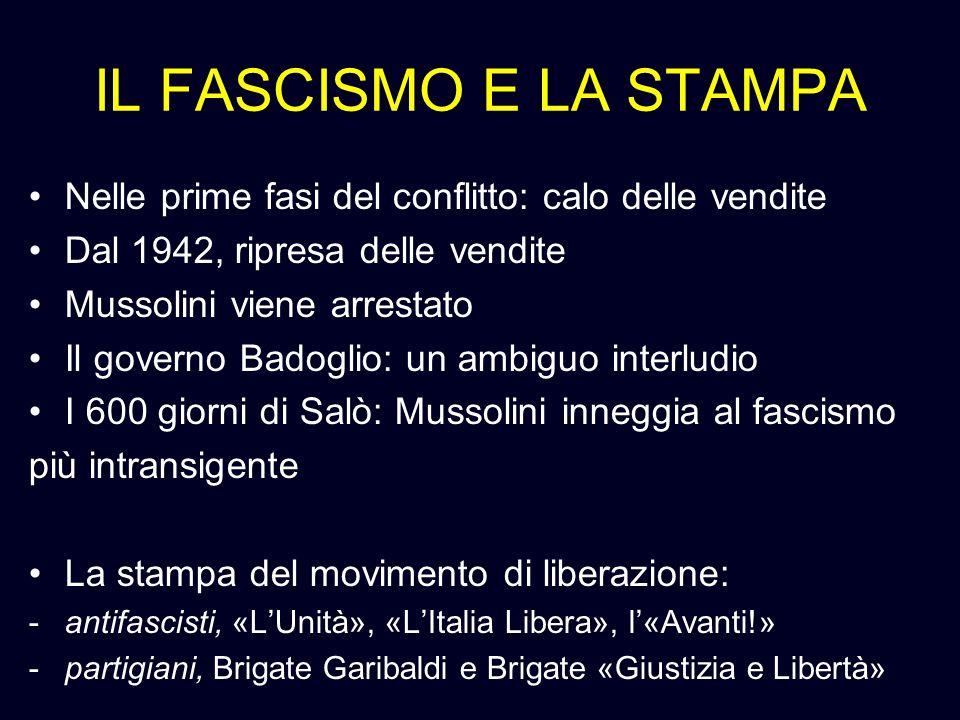 IL FASCISMO E LA STAMPA Nelle prime fasi del conflitto: calo delle vendite Dal 1942, ripresa delle vendite Mussolini viene arrestato Il governo Badogl