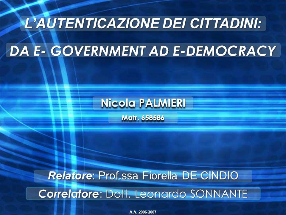 Nicola PALMIERI Correlatore : Dott. Leonardo SONNANTE Relatore: Prof.ssa Fiorella DE CINDIO DA E- GOVERNMENT AD E-DEMOCRACY LAUTENTICAZIONE DEI CITTAD