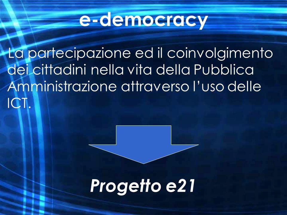 La partecipazione ed il coinvolgimento dei cittadini nella vita della Pubblica Amministrazione attraverso luso delle ICT. e-democracy Progetto e21