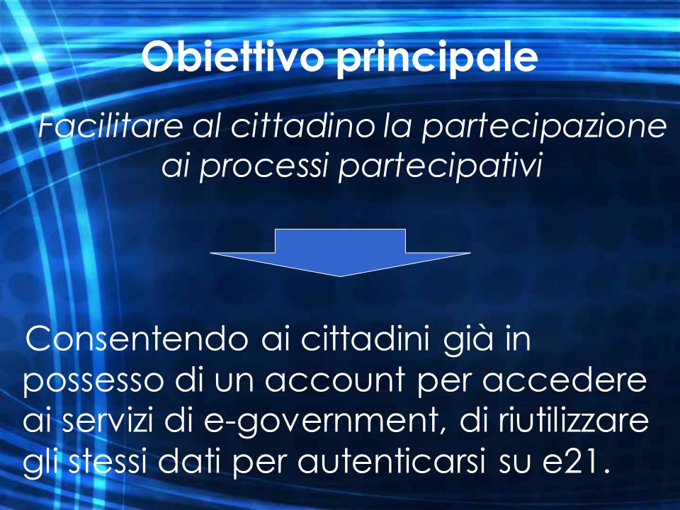 Obiettivo principale Consentendo ai cittadini già in possesso di un account per accedere ai servizi di e-government, di riutilizzare gli stessi dati p