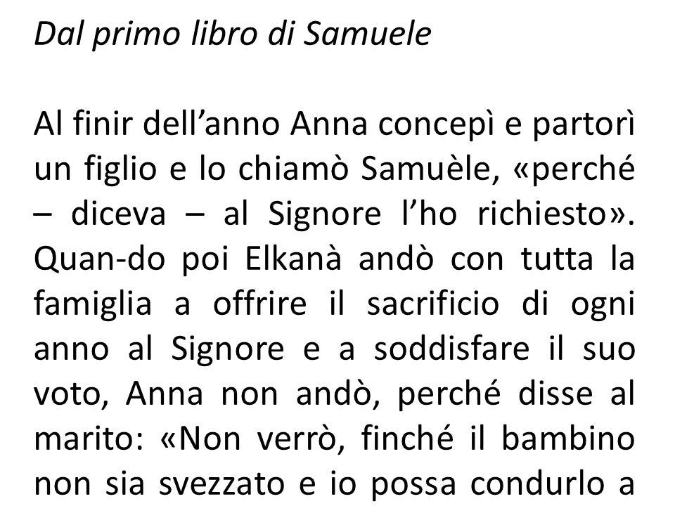 Dal primo libro di Samuele Al finir dellanno Anna concepì e partorì un figlio e lo chiamò Samuèle, «perché – diceva – al Signore lho richiesto». Quan-