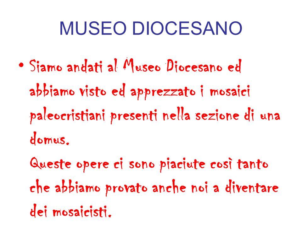 MUSEO DIOCESANO Siamo andati al Museo Diocesano ed abbiamo visto ed apprezzato i mosaici paleocristiani presenti nella sezione di una domus. Queste op