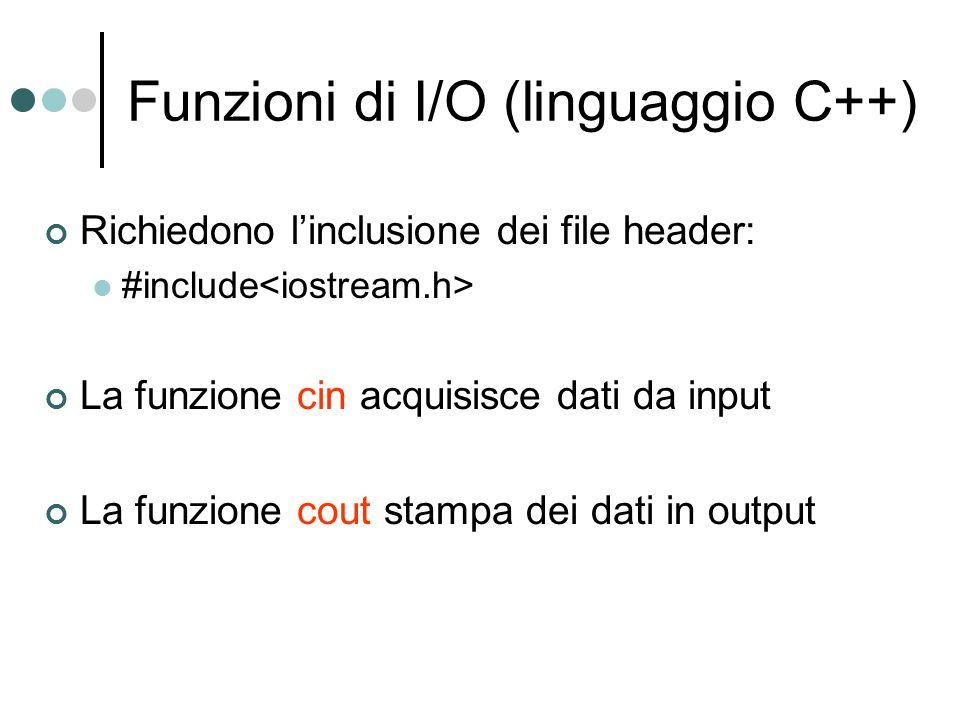 Funzioni di I/O (linguaggio C++) Richiedono linclusione dei file header: #include La funzione cin acquisisce dati da input La funzione cout stampa dei