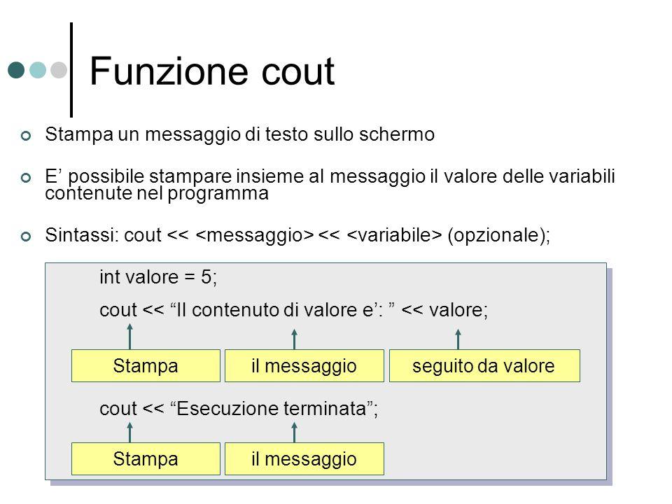 Funzione cout int valore = 5; cout << Il contenuto di valore e: << valore; cout << Esecuzione terminata; Stampa Stampa un messaggio di testo sullo sch