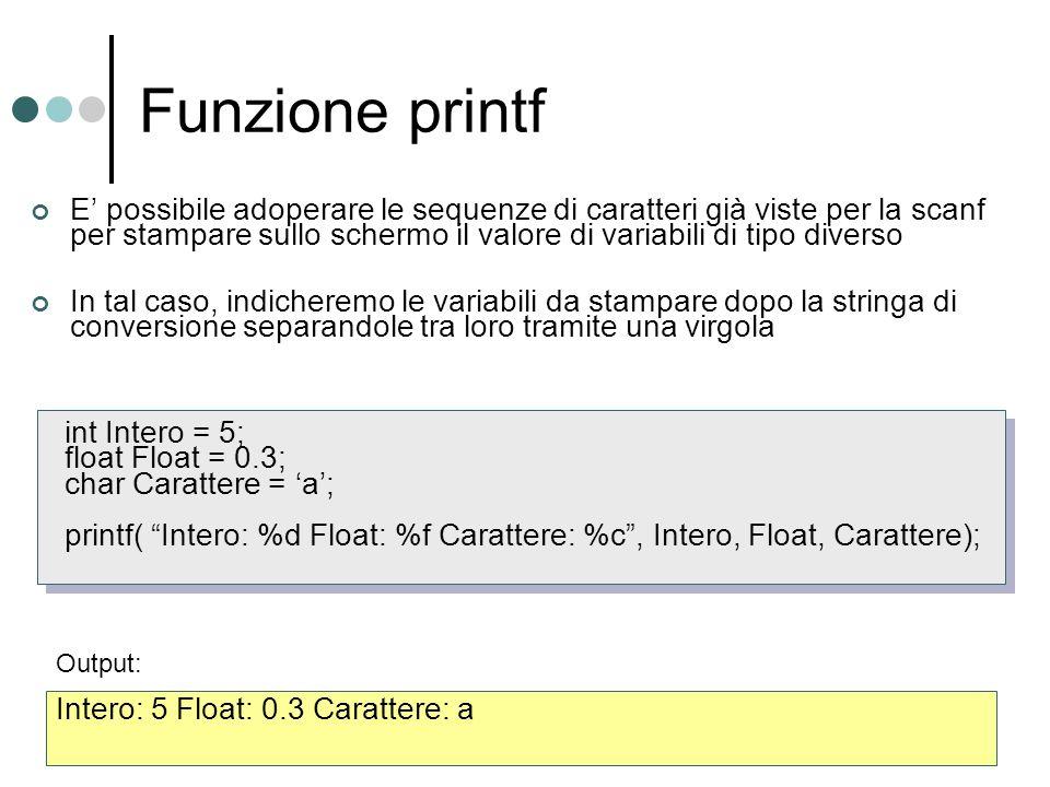 Funzione printf int Intero = 5; float Float = 0.3; char Carattere = a; printf( Intero: %d Float: %f Carattere: %c, Intero, Float, Carattere); E possib