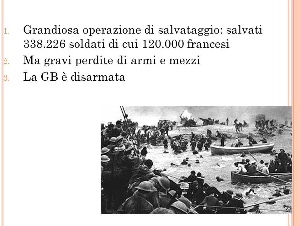 I L « MIRACOLO D UNKERQUE » 1. Grandiosa operazione di salvataggio: salvati 338.226 soldati di cui 120.000 francesi 2. Ma gravi perdite di armi e mezz